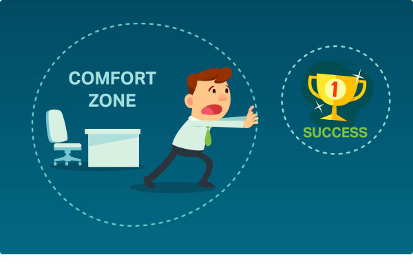Get out of your comfort zone to find success.